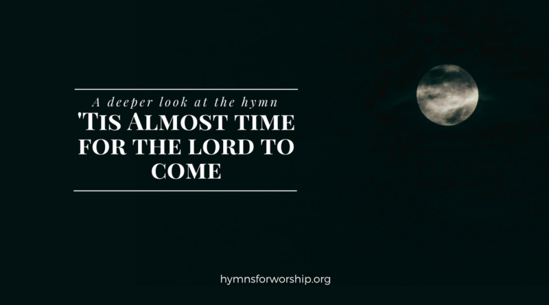 A DEEPER LOOK AT THE HYMN: 'TIS ALMOST TIME FOR THE LORD TO COME